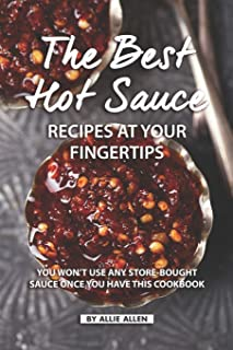 The Best Hot Sauce Recipes at Your Fingertips: You won't use Any Store-Bought Sauce Once You Have This Cookbook