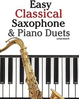 Easy Classical Saxophone & Piano Duets: For Alto, Baritone, Tenor & Soprano Saxophone Player. Featuring Music of Mozart, B...