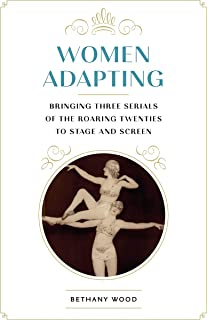 Women Adapting: Bringing Three Serials of the Roaring Twenties to Stage and Screen (Studies Theatre Hist & Culture)