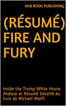 (Résumé) Fire And Fury: Inside the Trump White House. Analyse et Résumé Détaillé du livre de Michael Wolff. (French Edition)