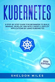 Kubernetes: A Step-By-Step Guide For Beginners To Build, Manage, Develop, and Intelligently Deploy Applications By Using K...