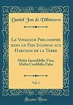 Le Voyageur Philosophe Dans Un Pais Inconnu Aux Habitans de la Terre, Vol. 1: Multa Incredibilia Vera, Multa Credibilia Falsa (Classic Reprint)