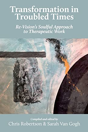 Transformation in Troubled Times: Re-Visions Soulful Approach to Therapeutic Work