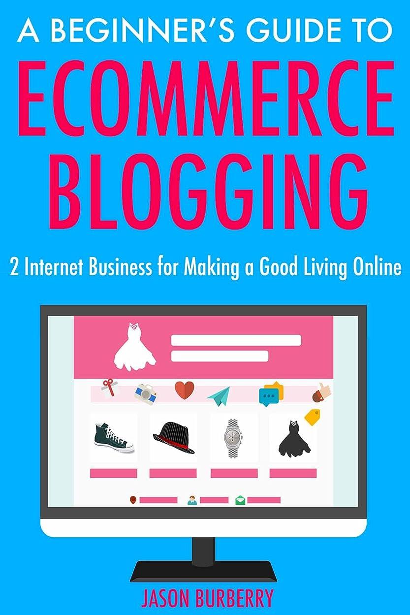 恐れる浅い艦隊A Beginner's Guide to Ecommerce Blogging: 2 Internet Business for Making a Good Living Online (English Edition)
