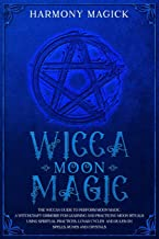 Wicca Moon Magic: The Wiccan Guide to Perform Moon Magic. A Witchcraft Grimoire for Learning and Practicing Moon Rituals Using Spiritual Practices, Lunar Cycles and Rules on Spells, Runes and Crystals