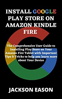 INSTALL GOOGLE PLAY STORE ON AMAZON KINDLE FIRE: The Comprehensive User Guide to Installing Play Store on Your Amazon Fire...