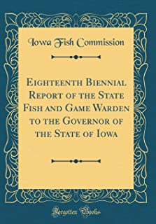 Eighteenth Biennial Report of the State Fish and Game Warden to the Governor of the State of Iowa (Classic Reprint)