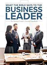 What the Bible Says to the Business Leader: The Business Leader's Personal Handbook