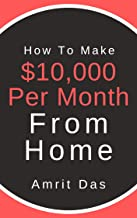 How To Make $10,000 Per Month From Home: Passive Income Ideas: 100 Ways To Make Money Online ($10,000 per month Passive Income) with Your Online Business ... Financial Freedom in the next 6 months!