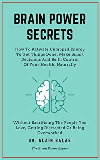 BRAIN POWER SECRETS: How To Activate Untapped Energy To Get Things Done, Make Smart Decisions And Be In Control Of Your He...