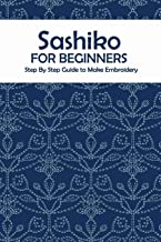 Sashiko for Beginners: Step By Step Guide to Make Embroidery: The Ultimate Sashiko Book