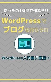 WordPressでブログを作ろう!! たったの1時間で作れる!!: WordPress入門書に最適!!