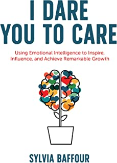 I Dare You to Care: Using Emotional Intelligence to Inspire, Influence, and Achieve Radical Results1