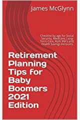 Retirement Planning Tips for Baby Boomers 2021 Edition: Checklist by age for Social Security, Medicare, Long-Term Care, Roth IRA's and Health Savings Accounts. Kindle Edition