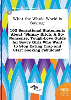 What the Whole World Is Saying: 100 Sensational Statements about Skinny Bitch: A No-Nonsense, Tough-Love Guide for Savvy G...