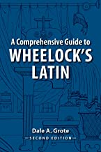A Comprehensive Guide to Wheelock's Latin (English and Latin Edition)
