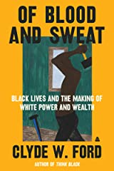 Of Blood and Sweat: Black Lives and the Making of White Power and Wealth Kindle Edition