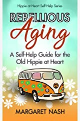 Rebellious Aging: A Self-help Guide for the Old Hippie at Heart (Old Hippie at Heart Self-help Series Book 1) Kindle Edition