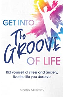 Get into the Groove of Life: Rid Yourself of Stress and Anxiety, Live the Life you Deserve