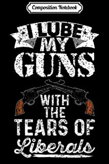 Composition Notebook: I Lube My Guns With The Tears Of Liberals Gift Journal/Notebook Blank Lined Ruled 6x9 100 Pages