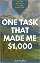One Task That Made me $1,000: Plus My Detailed Plan of Execution (Good Things Come in Small Packages Book 1)