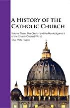 A History of the Catholic Church - Vol. III: The Church and the Revolt against it of the Church-created World