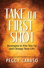 Take the First Shot: Strategies to Fire You Up and Change Your Life