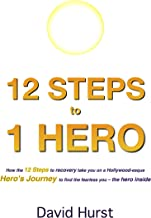 12 STEPS to 1 HERO: How the 12 Steps to recovery take you on a Hollywood-esque Hero's Journey to find the fearless you – the hero inside