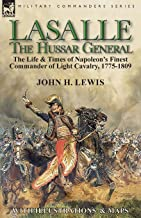 Lasalle-the Hussar General: the Life & Times of Napoleon's Finest Commander of Light Cavalry, 1775-1809