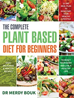 The Complete Plant Based Diet for Beginners: Easy, Delicious & Healthy Recipes to Reset Your Body and Live a Healthy Life ...