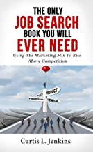 The Only Job Search Book You Will Ever Need: Using the Marketing Mix to Rise Above Competition                                              best Job Hunting Books