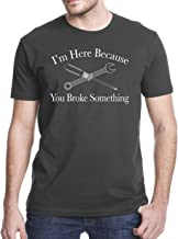 I Am Here Because You Broke Something Funny T-Shirt
