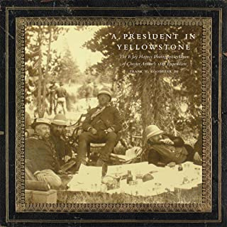 A President in Yellowstone: The F. Jay Haynes Photographic Album of Chester Arthur's 1883 Expedition (Volume 11) (The Charles M. Russell Center Series on Art and Photography of the American West)