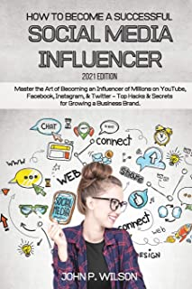 How to Become a Successful Social Media Influencer: Master the Art of Becoming an Influencer of Millions on YouTube, Faceb...