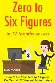 Zero to 6 Figures in 12 Months: How to Go from Zero to 6 Figures Per Year via 9 Different Business Ideas