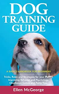 Dog Training Guide: A Basics Handbook for Beginners: Tricks, Rules and Strategies for Your Puppy, Improving Behavior and P...