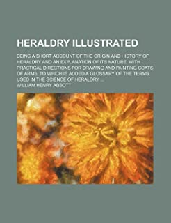 Heraldry Illustrated; Being a Short Account of the Origin and History of Heraldry and an Explanation of Its Nature, with P...