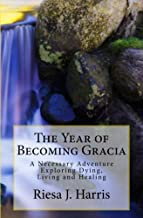 The Year of Becoming Gracia: A Necessary Adventure Exploring Dying, Living and Healing