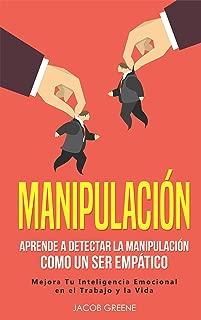 Manipulación: Aprende a Detectar la Manipulación como un Ser Empático: Mejora Tu Inteligencia Emocional en el Trabajo y la Vida (libro en español/Spanish Book) (Spanish Edition)