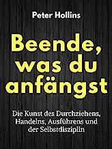 Beende, was du anfängst: Die Kunst des Durchziehens, Handelns, Ausführens und der Selbstdisziplin (Peter Hollins Deutsch ...