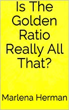 Is The Golden Ratio Really All That?: (Kindle Ebook Edition)