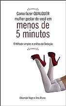Como fazer QUALQUER mulher gostar de você em menos de 5 minutos: O método simples e prático de Sedução (Portuguese Edition)