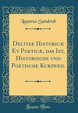 Delitiæ Historicæ Et Poeticæ, das Ist, Historische und Poetische Kurzweil (Classic Reprint)
