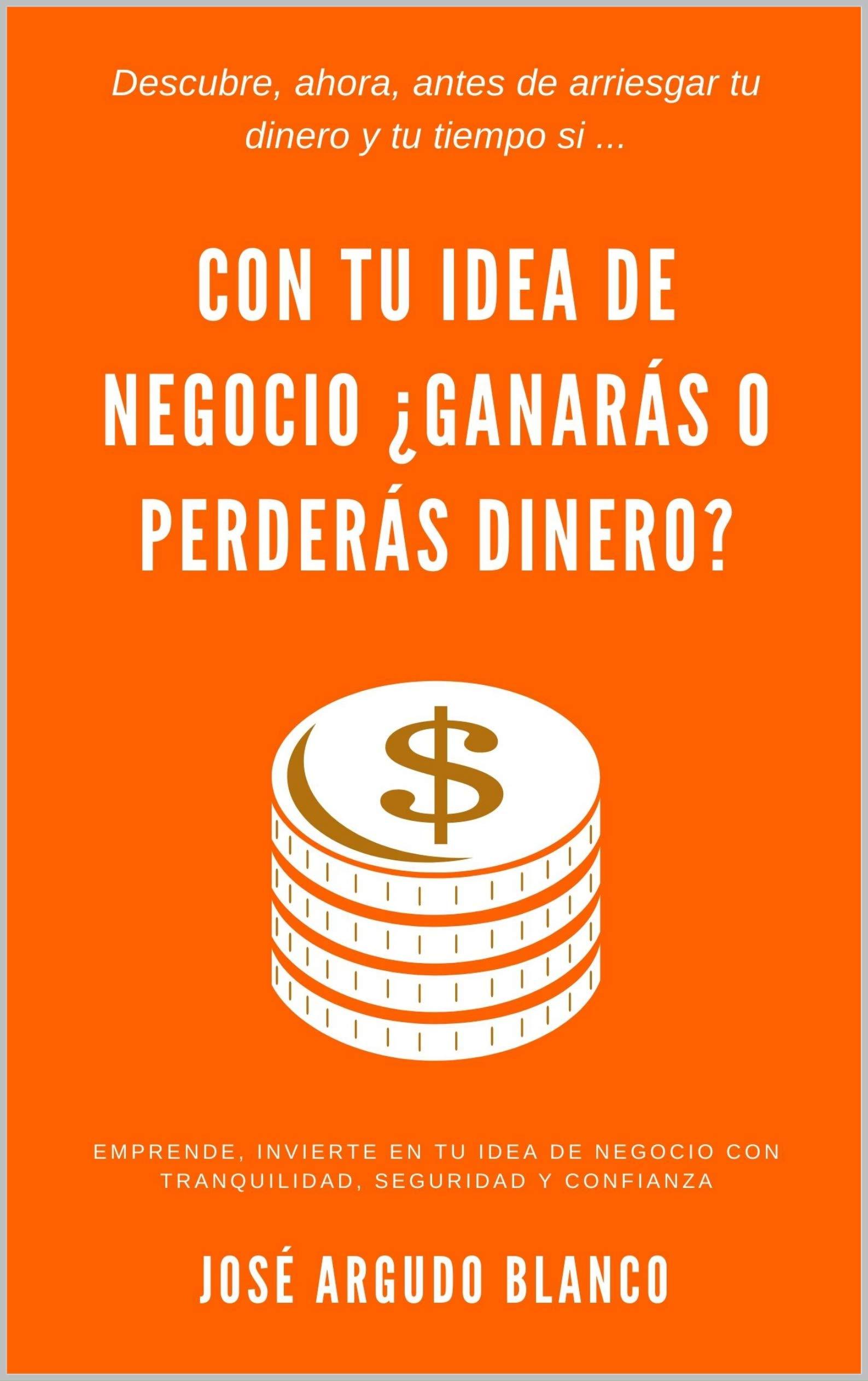 Con tu idea de negocio ¿ganarás o perderás dinero?: Descúbrelo ahora, antes de arriesgar tiempo y dinero (Spanish Edition)