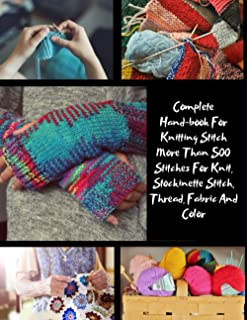 Complete Hand-book For Knitting Stitch More Than 500 Stitches For Knit, Stockinette Stitch, Thread, Fabric And Color