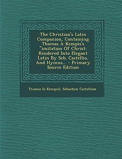 The Christian's Latin Companion, Containing Thomas a Kempis's Imitation of Christ: Rendered Into Elegant Latin by Seb. Cas...