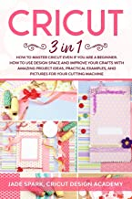 Cricut: 3 In 1 How to Master Cricut Even if You Are a Beginner. How to Use Design Space and Improve Your Crafts with Amazing Project Ideas, Practical Examples, and Pictures for Your Cutting Machine