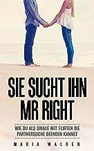 Dating: Sie sucht ihn - Mr Right: Wie du  als Single durch flirten die Partnersuche beenden kannst (German Edition)