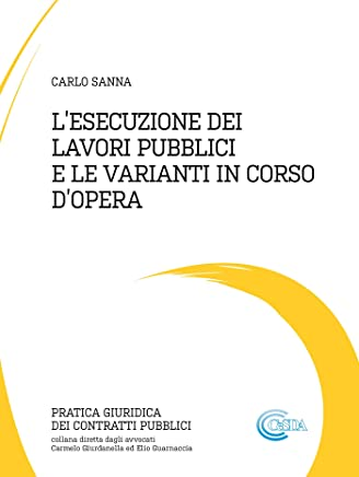 L'ESECUZIONE DEI LAVORI PUBBLICI E LE VARIANTI IN CORSO D'OPERA (Pratica Giuridica dei Contratti Pubblici)