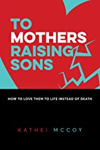 To Mothers Raising Sons: How to Love them to Life Instead of Death